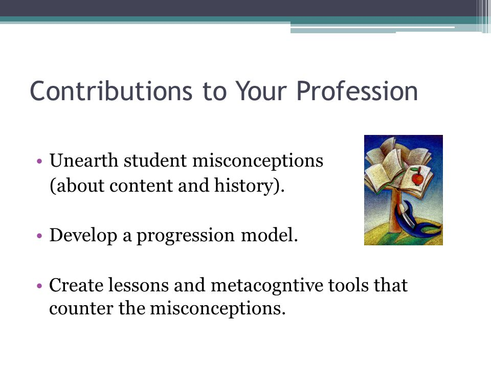 Contributions to Your Profession Unearth student misconceptions (about content and history).