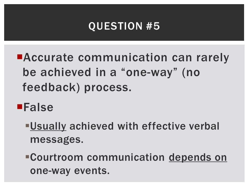 "QUESTION #5  Accurate communication can rarely be achieved in a ""one-way"" (no feedback) process.  False  Usually achieved with effective verbal mes"