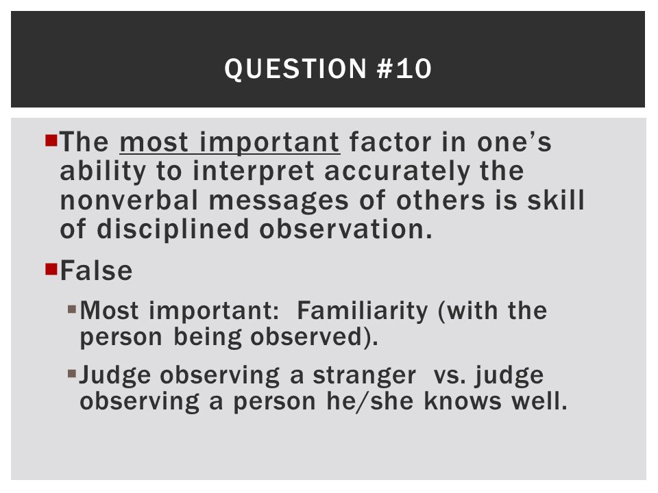 QUESTION #10  The most important factor in one's ability to interpret accurately the nonverbal messages of others is skill of disciplined observation