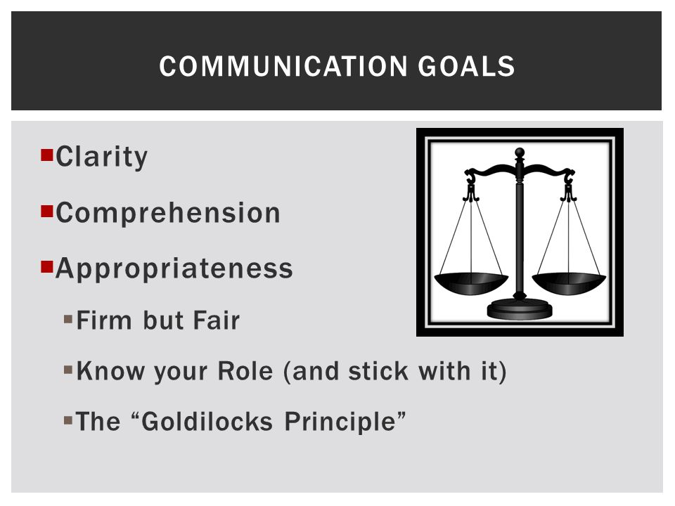 " Clarity  Comprehension  Appropriateness  Firm but Fair  Know your Role (and stick with it)  The ""Goldilocks Principle"" COMMUNICATION GOALS"