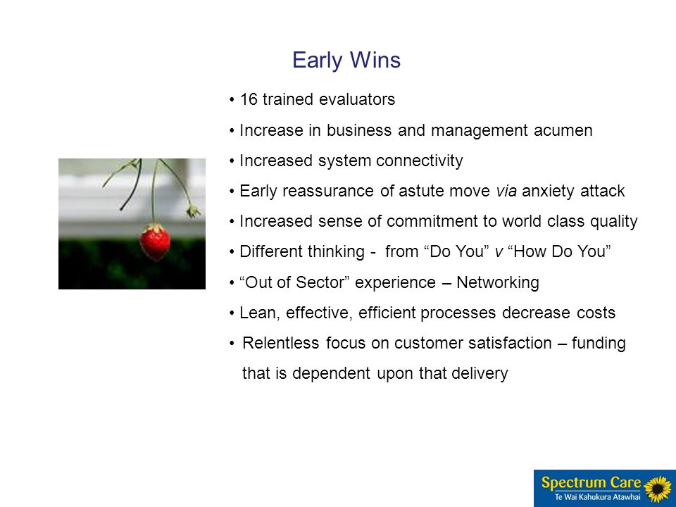 16 trained evaluators Increase in business and management acumen Increased system connectivity Early reassurance of astute move via anxiety attack Increased sense of commitment to world class quality Different thinking - from Do You v How Do You Out of Sector experience – Networking Lean, effective, efficient processes decrease costs Relentless focus on customer satisfaction – funding that is dependent upon that delivery Early Wins