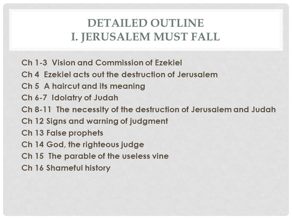 DETAILED OUTLINE I. JERUSALEM MUST FALL Ch 1-3 Vision and Commission of Ezekiel Ch 4 Ezekiel acts out the destruction of Jerusalem Ch 5 A haircut and