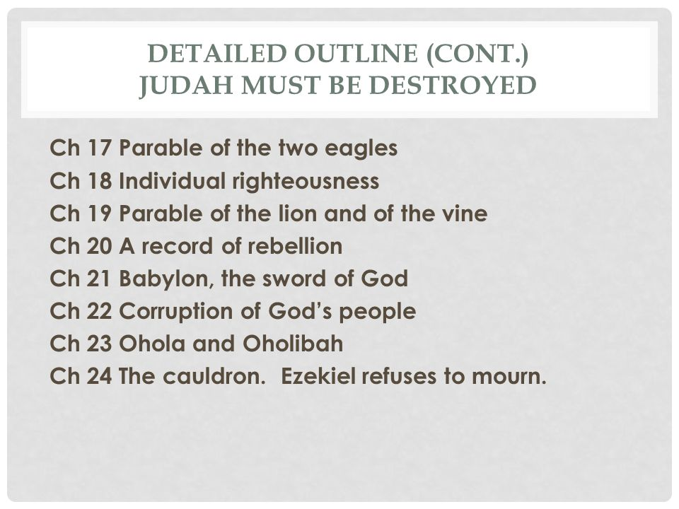 DETAILED OUTLINE (CONT.) JUDAH MUST BE DESTROYED Ch 17 Parable of the two eagles Ch 18 Individual righteousness Ch 19 Parable of the lion and of the v
