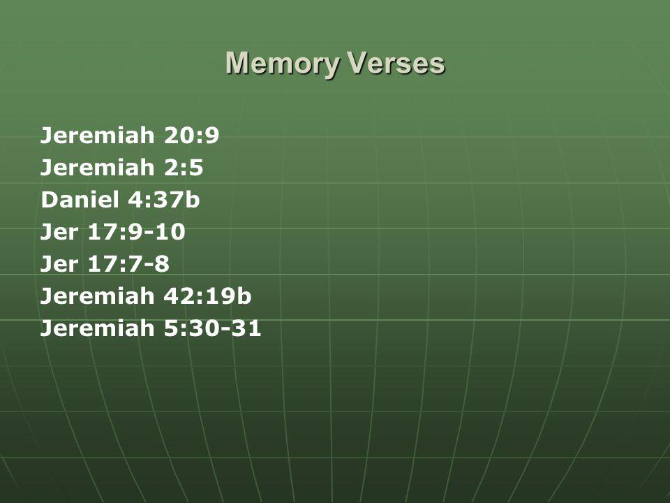 Memory Verses Jeremiah 20:9 Jeremiah 2:5 Daniel 4:37b Jer 17:9-10 Jer 17:7-8 Jeremiah 42:19b Jeremiah 5:30-31