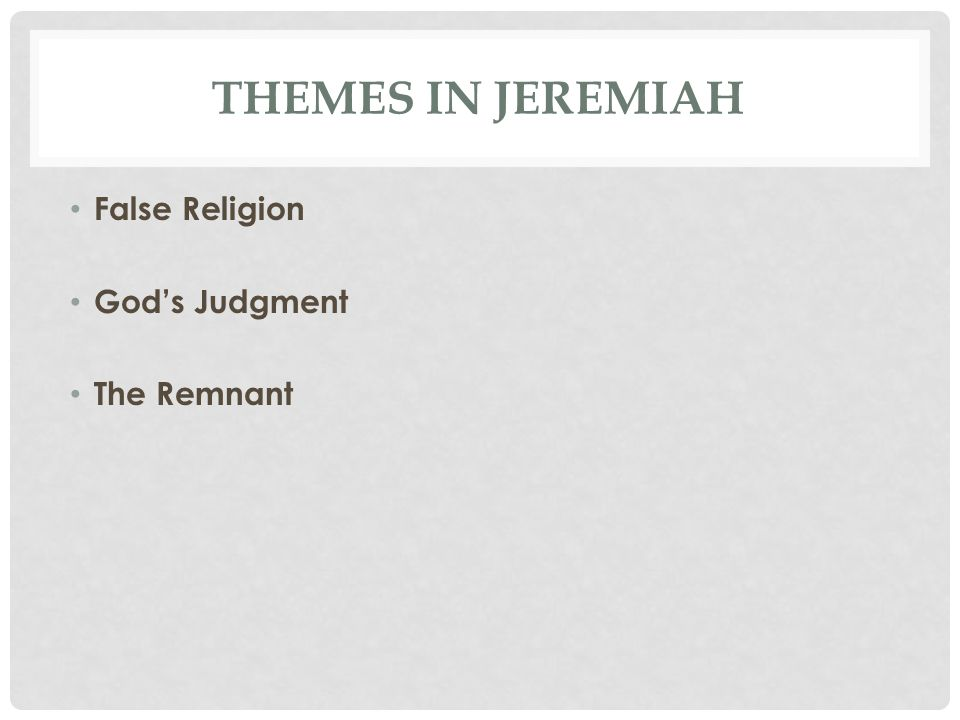 THEMES IN JEREMIAH False Religion God's Judgment The Remnant
