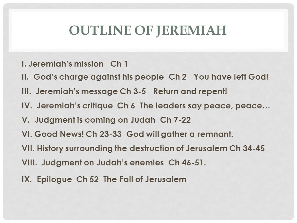 OUTLINE OF JEREMIAH I. Jeremiah's mission Ch 1 II. God's charge against his people Ch 2 You have left God! III. Jeremiah's message Ch 3-5 Return and r