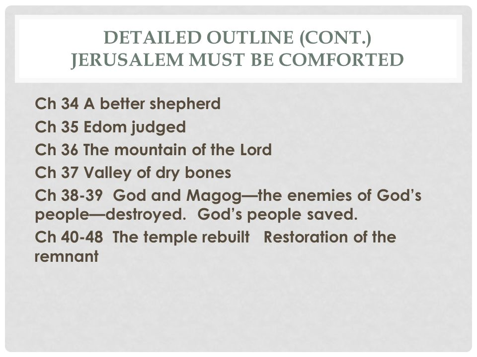 DETAILED OUTLINE (CONT.) JERUSALEM MUST BE COMFORTED Ch 34 A better shepherd Ch 35 Edom judged Ch 36 The mountain of the Lord Ch 37 Valley of dry bone