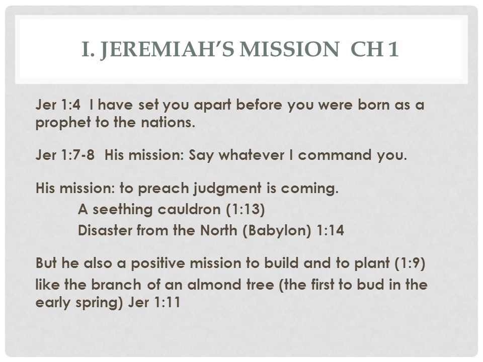 I. JEREMIAH'S MISSION CH 1 Jer 1:4 I have set you apart before you were born as a prophet to the nations. Jer 1:7-8 His mission: Say whatever I comman