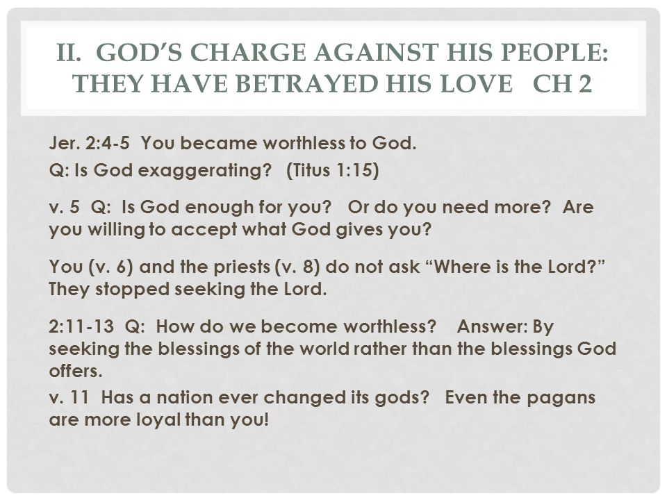 II. GOD'S CHARGE AGAINST HIS PEOPLE: THEY HAVE BETRAYED HIS LOVE CH 2 Jer. 2:4-5 You became worthless to God. Q: Is God exaggerating? (Titus 1:15) v.