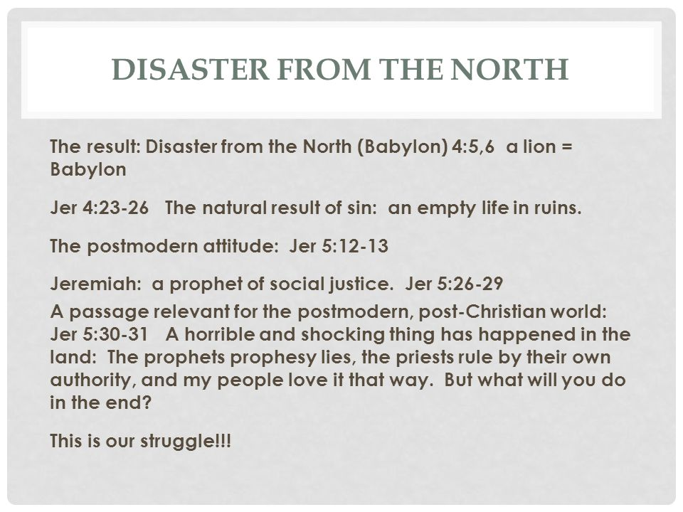 DISASTER FROM THE NORTH The result: Disaster from the North (Babylon) 4:5,6 a lion = Babylon Jer 4:23-26 The natural result of sin: an empty life in r