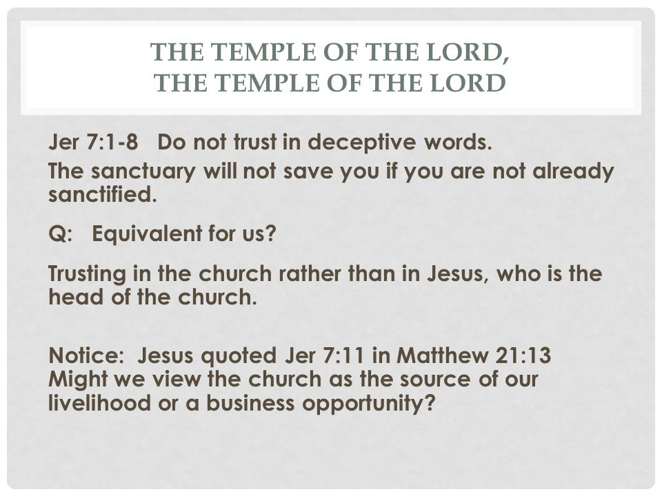 THE TEMPLE OF THE LORD, THE TEMPLE OF THE LORD Jer 7:1-8 Do not trust in deceptive words. The sanctuary will not save you if you are not already sanct