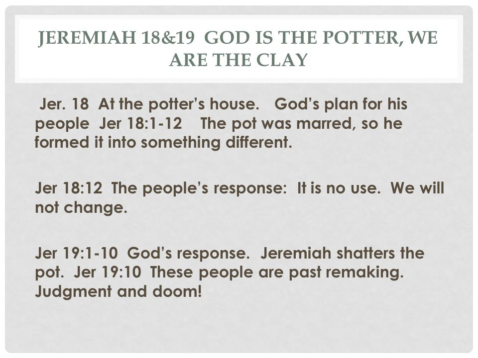 JEREMIAH 18&19 GOD IS THE POTTER, WE ARE THE CLAY Jer. 18 At the potter's house. God's plan for his people Jer 18:1-12 The pot was marred, so he forme