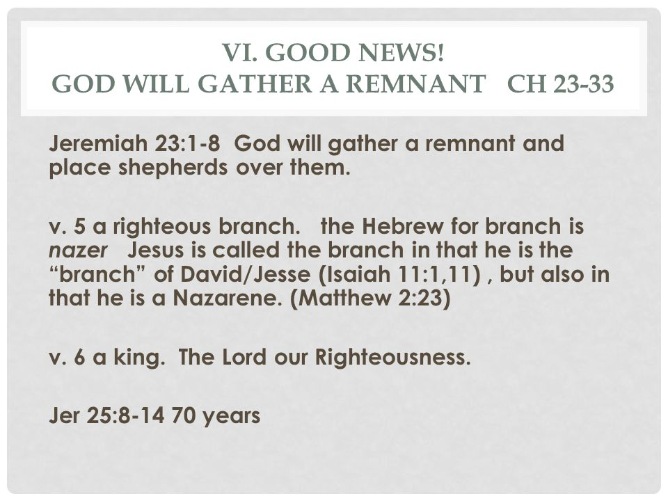 VI. GOOD NEWS! GOD WILL GATHER A REMNANT CH 23-33 Jeremiah 23:1-8 God will gather a remnant and place shepherds over them. v. 5 a righteous branch. th