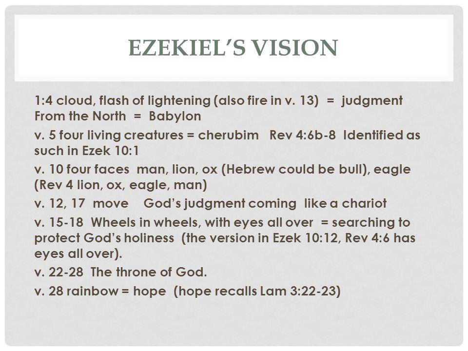 EZEKIEL'S VISION 1:4 cloud, flash of lightening (also fire in v. 13) = judgment From the North = Babylon v. 5 four living creatures = cherubim Rev 4:6