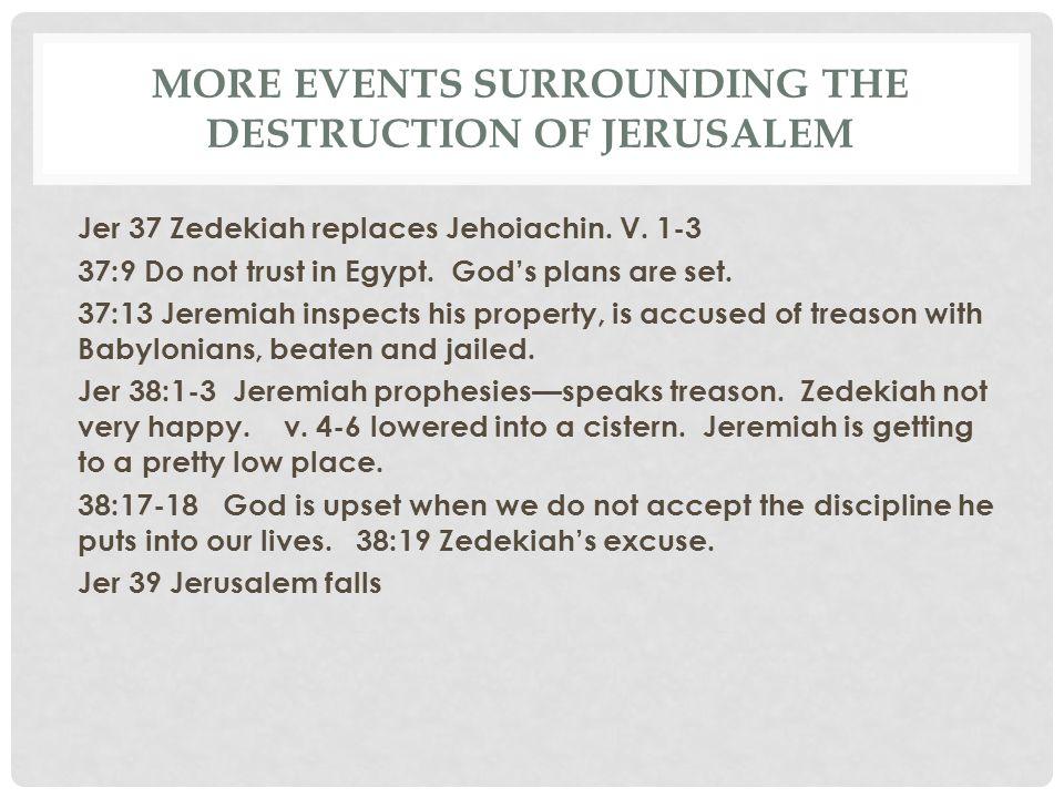 MORE EVENTS SURROUNDING THE DESTRUCTION OF JERUSALEM Jer 37 Zedekiah replaces Jehoiachin. V. 1-3 37:9 Do not trust in Egypt. God's plans are set. 37:1