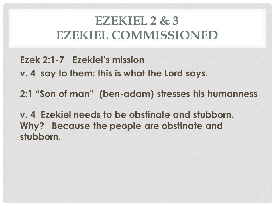 """EZEKIEL 2 & 3 EZEKIEL COMMISSIONED Ezek 2:1-7 Ezekiel's mission v. 4 say to them: this is what the Lord says. 2:1 """"Son of man"""" (ben-adam) stresses his"""