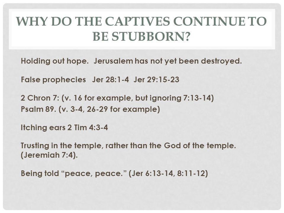 WHY DO THE CAPTIVES CONTINUE TO BE STUBBORN? Holding out hope. Jerusalem has not yet been destroyed. False prophecies Jer 28:1-4 Jer 29:15-23 2 Chron