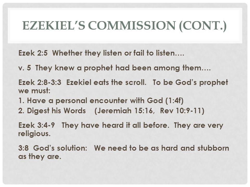 EZEKIEL'S COMMISSION (CONT.) Ezek 2:5 Whether they listen or fail to listen…. v. 5 They knew a prophet had been among them…. Ezek 2:8-3:3 Ezekiel eats