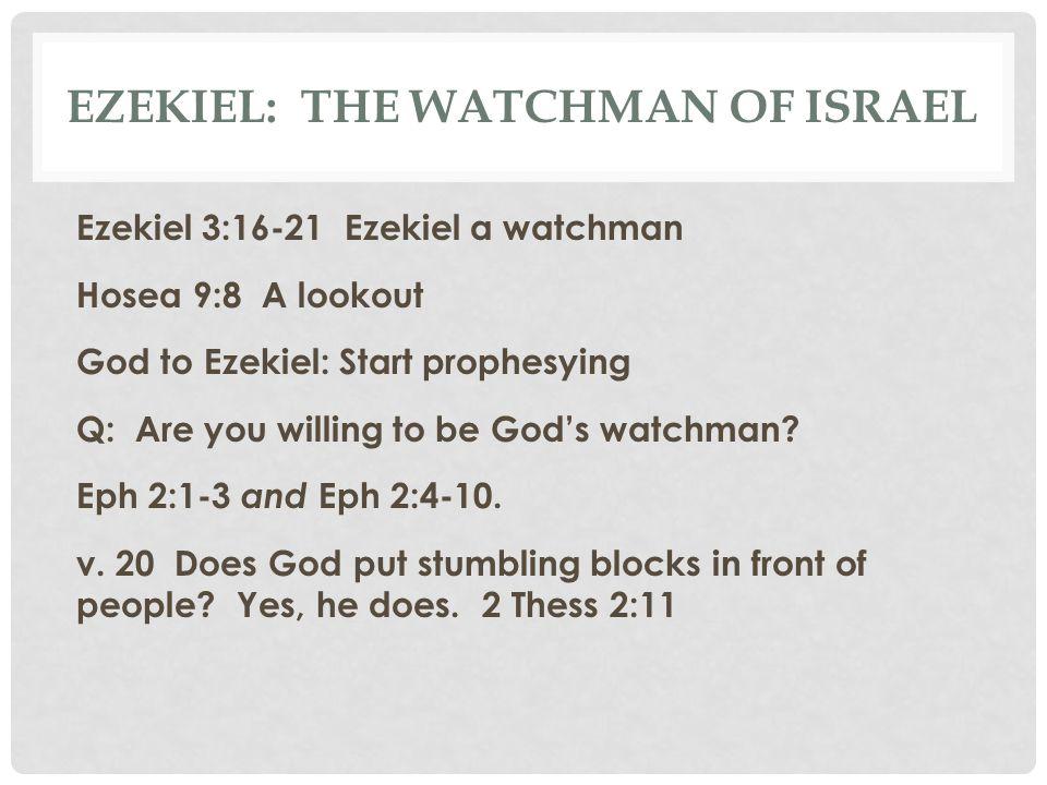 EZEKIEL: THE WATCHMAN OF ISRAEL Ezekiel 3:16-21 Ezekiel a watchman Hosea 9:8 A lookout God to Ezekiel: Start prophesying Q: Are you willing to be God'