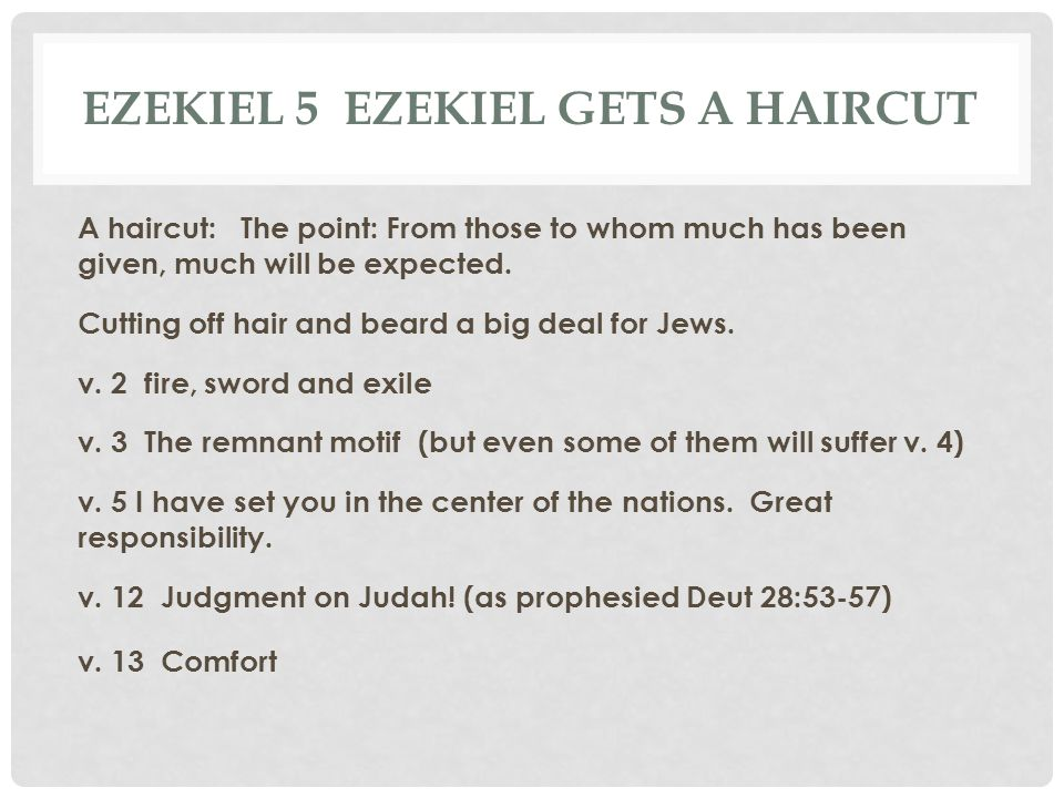 EZEKIEL 5 EZEKIEL GETS A HAIRCUT A haircut: The point: From those to whom much has been given, much will be expected. Cutting off hair and beard a big