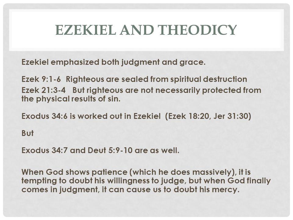 EZEKIEL AND THEODICY Ezekiel emphasized both judgment and grace. Ezek 9:1-6 Righteous are sealed from spiritual destruction Ezek 21:3-4 But righteous