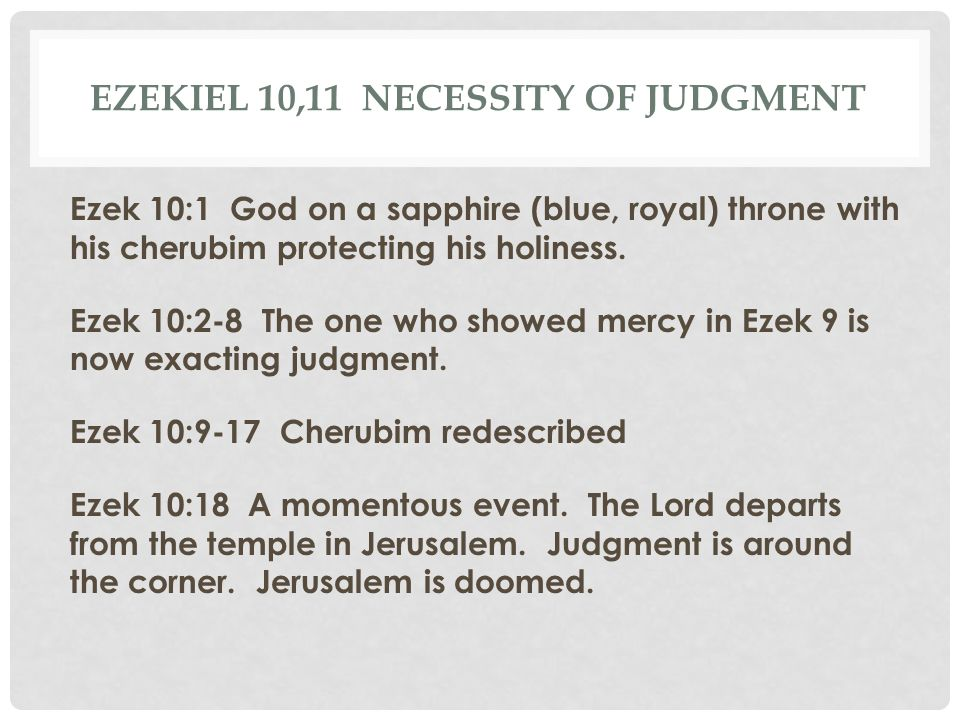 EZEKIEL 10,11 NECESSITY OF JUDGMENT Ezek 10:1 God on a sapphire (blue, royal) throne with his cherubim protecting his holiness. Ezek 10:2-8 The one wh
