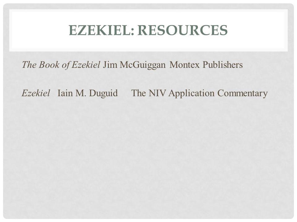EZEKIEL: RESOURCES The Book of Ezekiel Jim McGuiggan Montex Publishers Ezekiel Iain M. Duguid The NIV Application Commentary