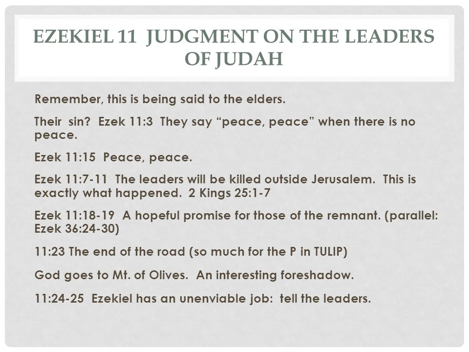 """EZEKIEL 11 JUDGMENT ON THE LEADERS OF JUDAH Remember, this is being said to the elders. Their sin? Ezek 11:3 They say """"peace, peace"""" when there is no"""