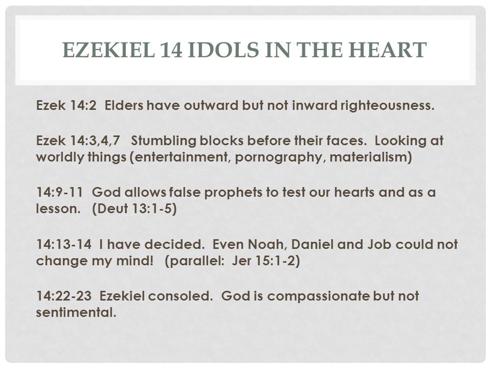 EZEKIEL 14 IDOLS IN THE HEART Ezek 14:2 Elders have outward but not inward righteousness. Ezek 14:3,4,7 Stumbling blocks before their faces. Looking a