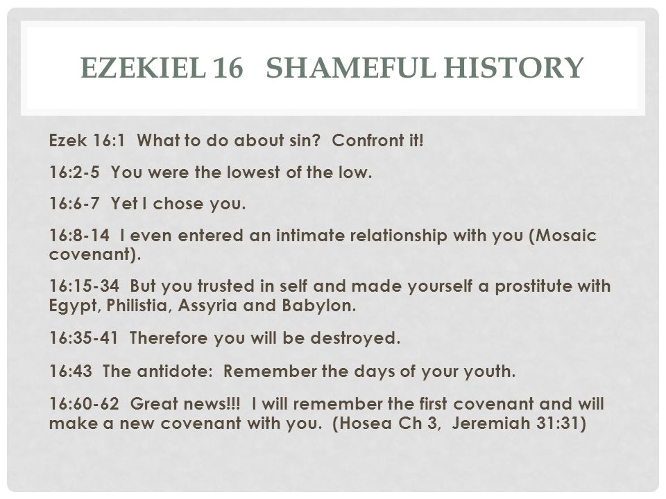 EZEKIEL 16 SHAMEFUL HISTORY Ezek 16:1 What to do about sin? Confront it! 16:2-5 You were the lowest of the low. 16:6-7 Yet I chose you. 16:8-14 I even