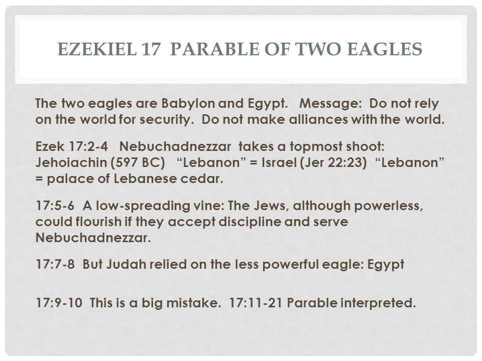EZEKIEL 17 PARABLE OF TWO EAGLES The two eagles are Babylon and Egypt. Message: Do not rely on the world for security. Do not make alliances with the