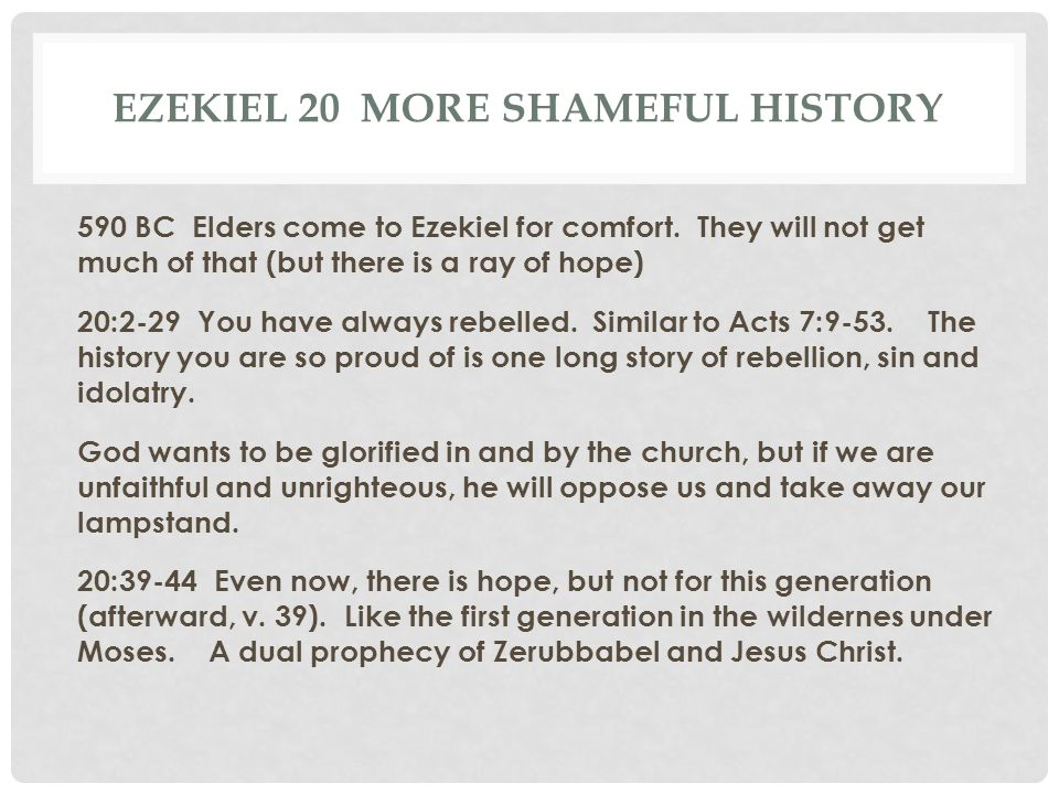 EZEKIEL 20 MORE SHAMEFUL HISTORY 590 BC Elders come to Ezekiel for comfort. They will not get much of that (but there is a ray of hope) 20:2-29 You ha