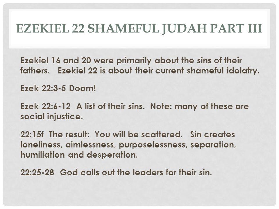 EZEKIEL 22 SHAMEFUL JUDAH PART III Ezekiel 16 and 20 were primarily about the sins of their fathers. Ezekiel 22 is about their current shameful idolat