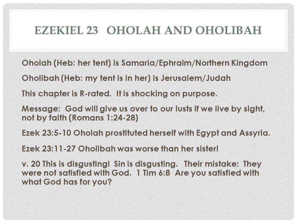 EZEKIEL 23 OHOLAH AND OHOLIBAH Oholah (Heb: her tent) is Samaria/Ephraim/Northern Kingdom Oholibah (Heb: my tent is in her) is Jerusalem/Judah This ch