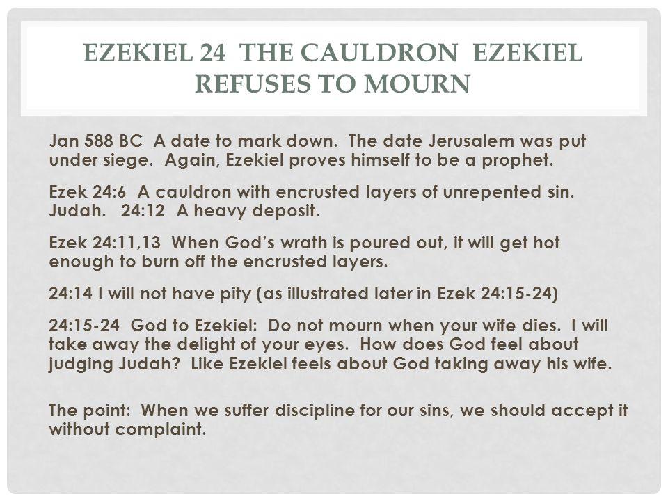 EZEKIEL 24 THE CAULDRON EZEKIEL REFUSES TO MOURN Jan 588 BC A date to mark down. The date Jerusalem was put under siege. Again, Ezekiel proves himself