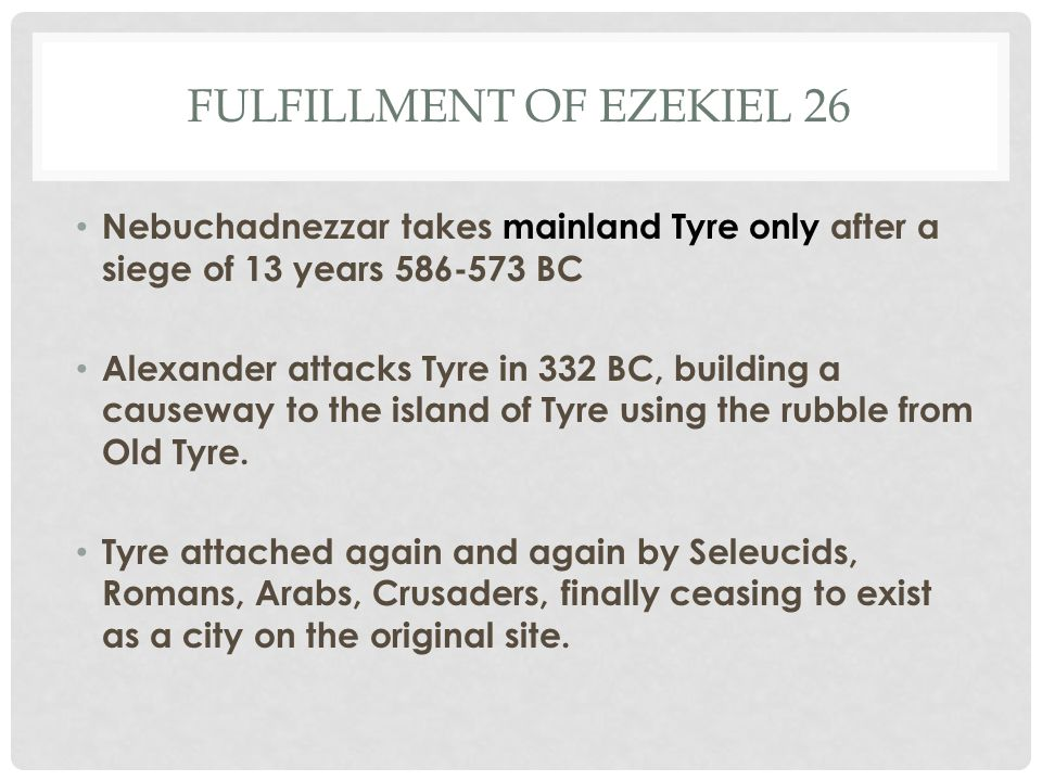 FULFILLMENT OF EZEKIEL 26 Nebuchadnezzar takes mainland Tyre only after a siege of 13 years 586-573 BC Alexander attacks Tyre in 332 BC, building a ca