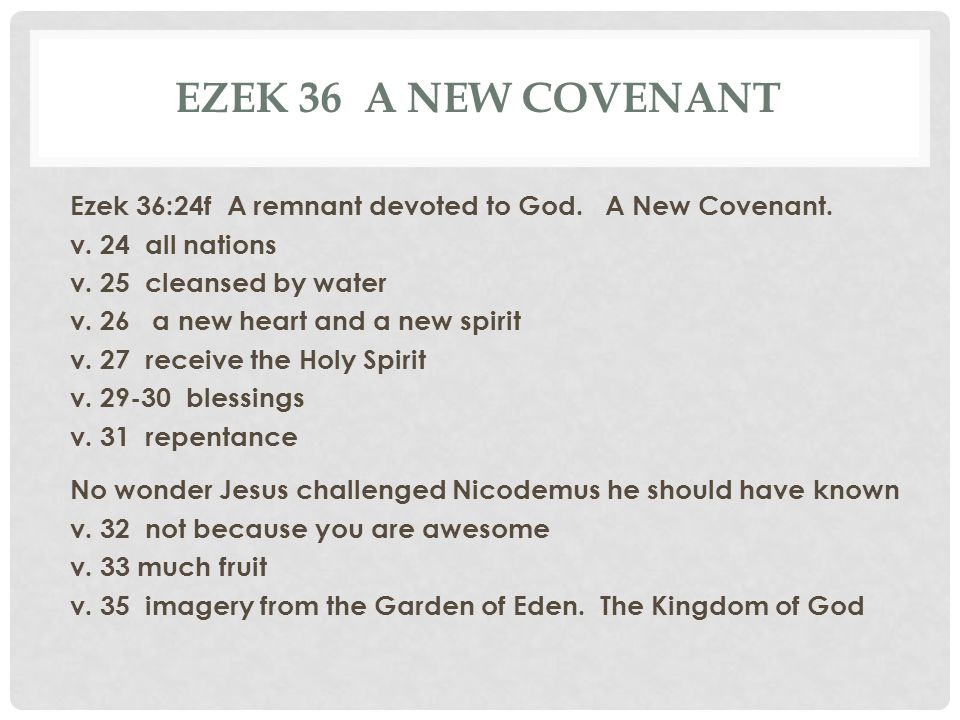 EZEK 36 A NEW COVENANT Ezek 36:24f A remnant devoted to God. A New Covenant. v. 24 all nations v. 25 cleansed by water v. 26 a new heart and a new spi