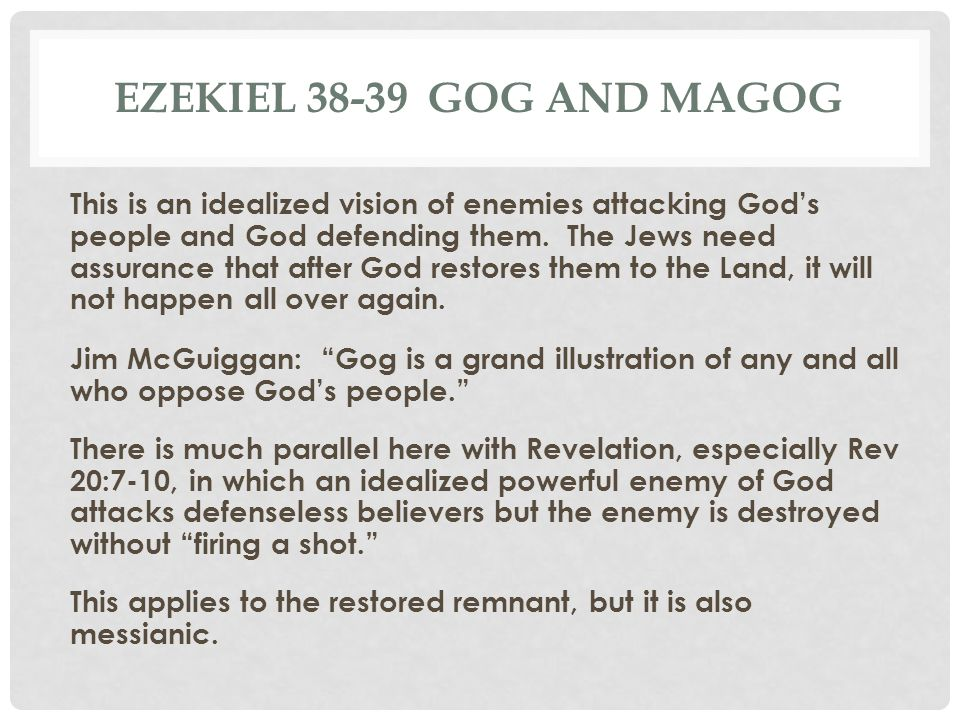 EZEKIEL 38-39 GOG AND MAGOG This is an idealized vision of enemies attacking God's people and God defending them. The Jews need assurance that after G
