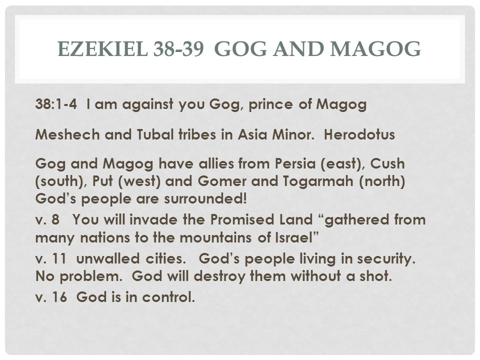 EZEKIEL 38-39 GOG AND MAGOG 38:1-4 I am against you Gog, prince of Magog Meshech and Tubal tribes in Asia Minor. Herodotus Gog and Magog have allies f