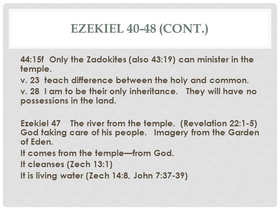 EZEKIEL 40-48 (CONT.) 44:15f Only the Zadokites (also 43:19) can minister in the temple. v. 23 teach difference between the holy and common. v. 28 I a