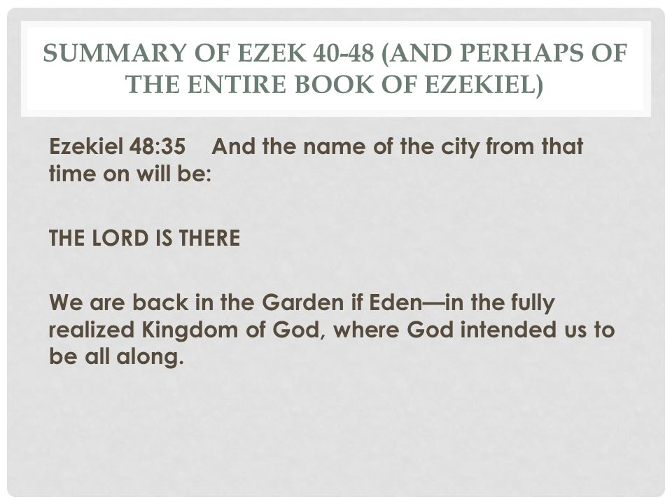 SUMMARY OF EZEK 40-48 (AND PERHAPS OF THE ENTIRE BOOK OF EZEKIEL) Ezekiel 48:35 And the name of the city from that time on will be: THE LORD IS THERE