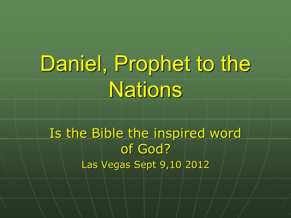Daniel, Prophet to the Nations Is the Bible the inspired word of God? Las Vegas Sept 9,10 2012