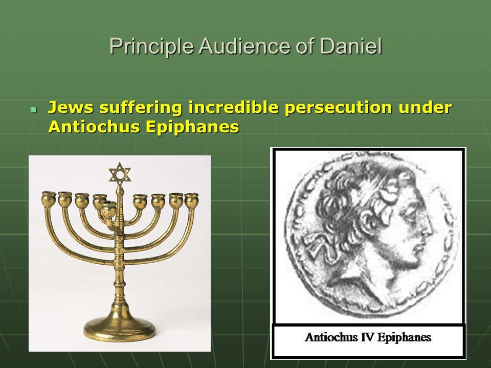 Principle Audience of Daniel Jews suffering incredible persecution under Antiochus Epiphanes Jews suffering incredible persecution under Antiochus Epi
