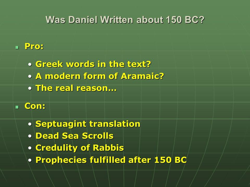 Was Daniel Written about 150 BC? Pro: Pro: Greek words in the text?Greek words in the text? A modern form of Aramaic?A modern form of Aramaic? The rea