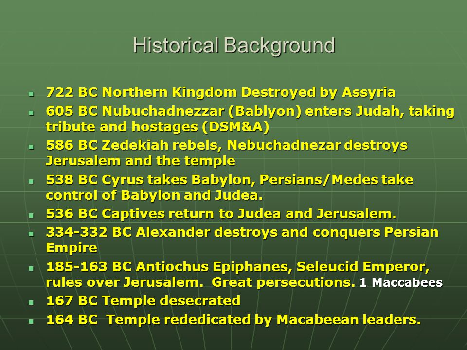 Historical Background 722 BC Northern Kingdom Destroyed by Assyria 722 BC Northern Kingdom Destroyed by Assyria 605 BC Nubuchadnezzar (Bablyon) enters