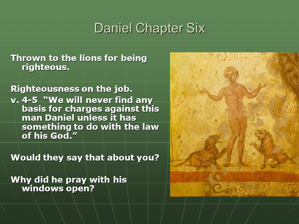 """Daniel Chapter Six Thrown to the lions for being righteous. Righteousness on the job. v. 4-5 """"We will never find any basis for charges against this ma"""