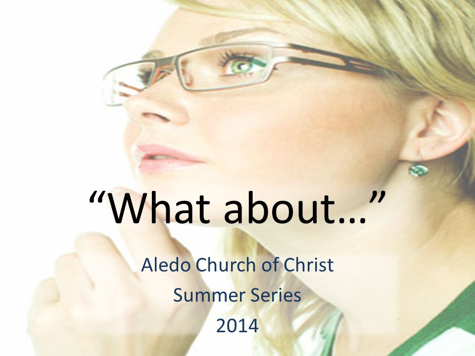 What about… Aledo Church of Christ Summer Series 2014