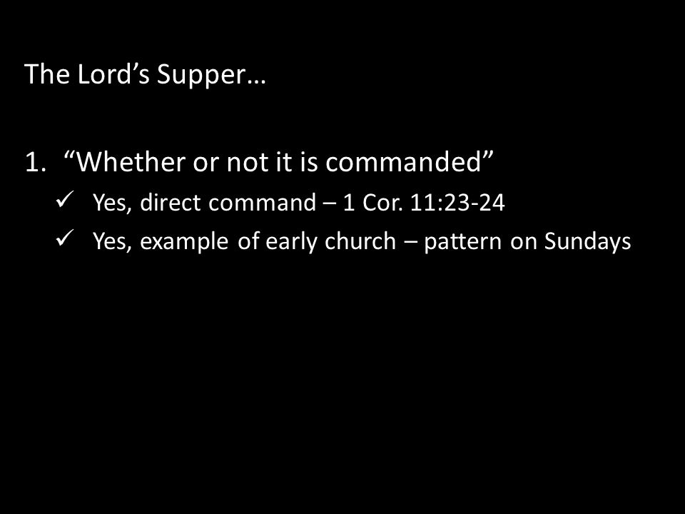 """The Lord's Supper… 1.""""Whether or not it is commanded"""" Yes, direct command – 1 Cor. 11:23-24 Yes, example of early church – pattern on Sundays"""