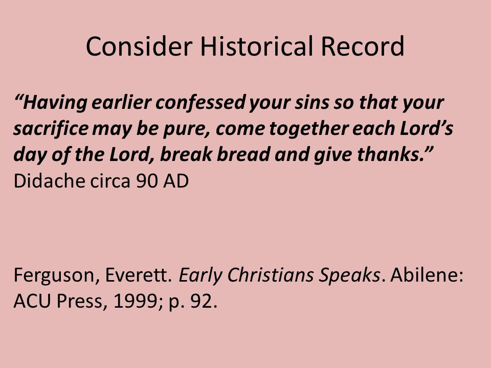 Consider Historical Record Having earlier confessed your sins so that your sacrifice may be pure, come together each Lord's day of the Lord, break bread and give thanks. Didache circa 90 AD Ferguson, Everett.