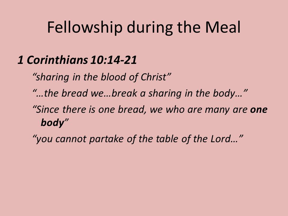 Fellowship during the Meal 1 Corinthians 10:14-21 sharing in the blood of Christ …the bread we…break a sharing in the body… Since there is one bread, we who are many are one body you cannot partake of the table of the Lord…